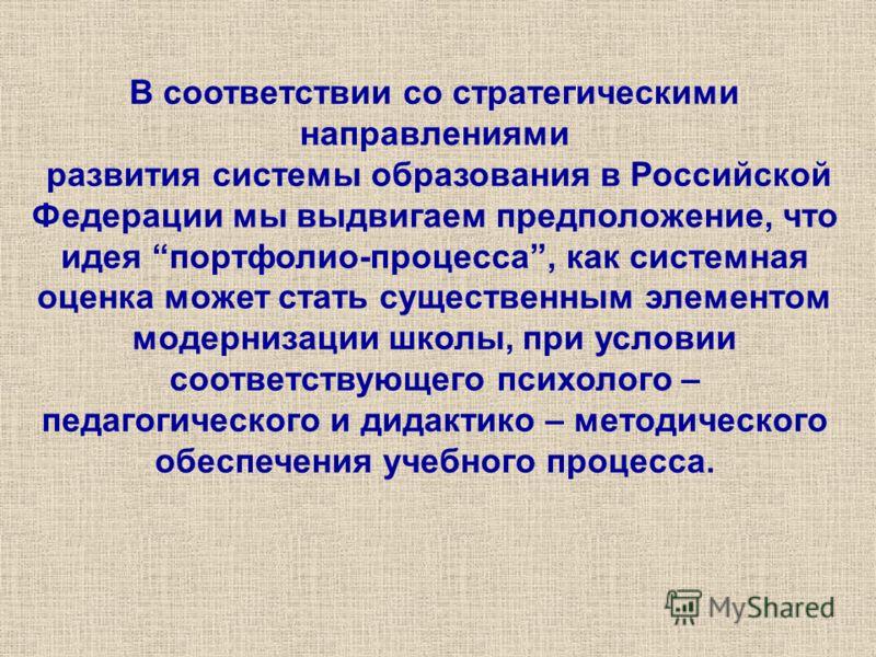 В соответствии со стратегическими направлениями развития системы образования в Российской Федерации мы выдвигаем предположение, что идея портфолио-процесса, как системная оценка может стать существенным элементом модернизации школы, при условии соотв