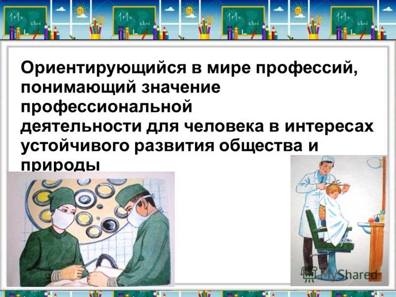 Ориентирующийся в мире профессий, понимающий значение профессиональной деятельности для человека в интересах устойчивого развития общества и природы