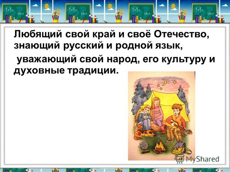 Любящий свой край и своё Отечество, знающий русский и родной язык, уважающий свой народ, его культуру и духовные традиции.
