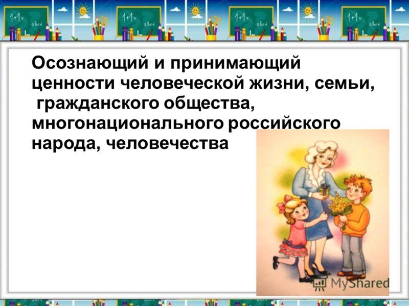 Осознающий и принимающий ценности человеческой жизни, семьи, гражданского общества, многонационального российского народа, человечества