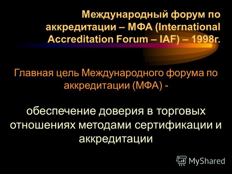 Главная цель Международного форума по аккредитации (МФА) - обеспечение доверия в торговых отношениях методами сертификации и аккредитации Международный форум по аккредитации – МФА (International Accreditation Forum – IAF) – 1998г.