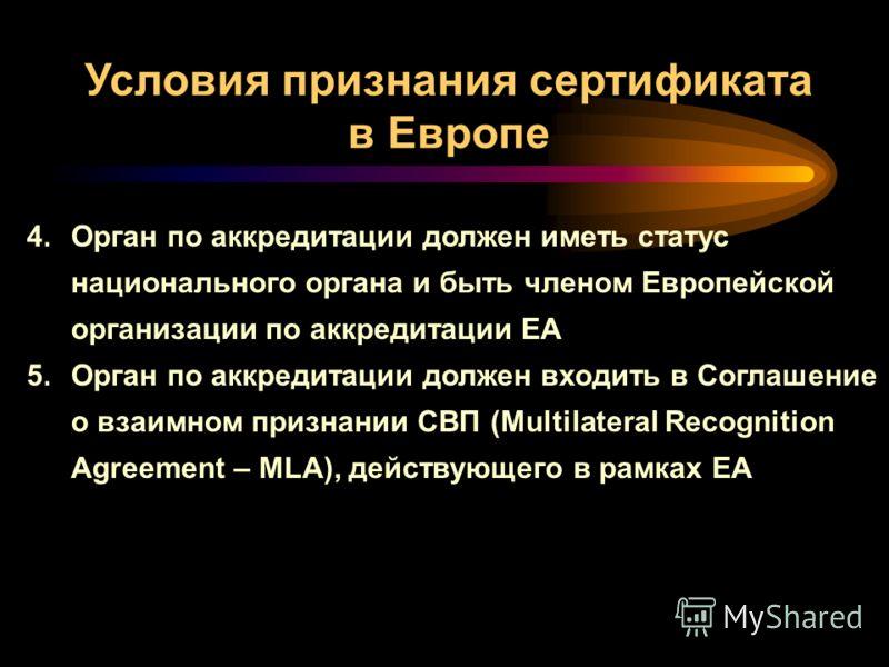 4.Орган по аккредитации должен иметь статус национального органа и быть членом Европейской организации по аккредитации ЕА 5.Орган по аккредитации должен входить в Соглашение о взаимном признании СВП (Multilateral Recognition Agreement – MLA), действу