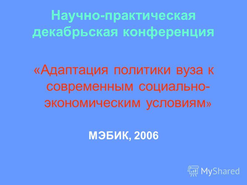 Научно-практическая декабрьская конференция «Адаптация политики вуза к современным социально- экономическим условиям » МЭБИК, 2006