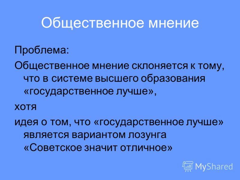 Общественное мнение Проблема: Общественное мнение склоняется к тому, что в системе высшего образования «государственное лучше», хотя идея о том, что «государственное лучше» является вариантом лозунга «Советское значит отличное»
