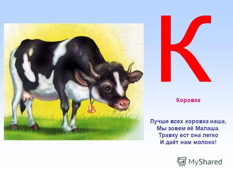 Коровка Лучше всех коровка наша, Мы зовем её Малаша. Травку ест она легко И даёт нам молоко!