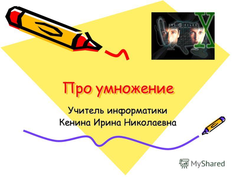 Про умножение Учитель информатики Кенина Ирина Николаевна