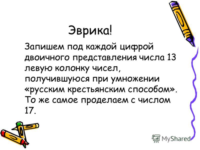 Эврика! Запишем под каждой цифрой двоичного представления числа 13 левую колонку чисел, получившуюся при умножении «русским крестьянским способом». То же самое проделаем с числом 17.