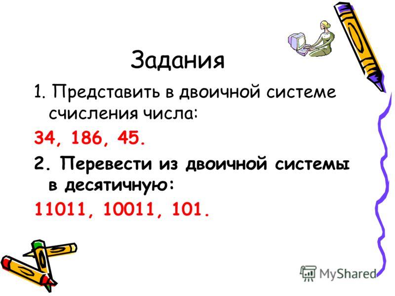 Задания 1. Представить в двоичной системе счисления числа: 34, 186, 45. 2. Перевести из двоичной системы в десятичную: 11011, 10011, 101.