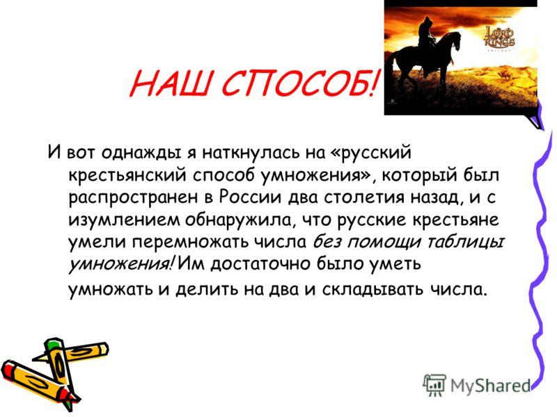 НАШ СПОСОБ! И вот однажды я наткнулась на «русский крестьянский способ умножения», который был распространен в России два столетия назад, и с изумлением обнаружила, что русские крестьяне умели перемножать числа без помощи таблицы умножения! Им достат