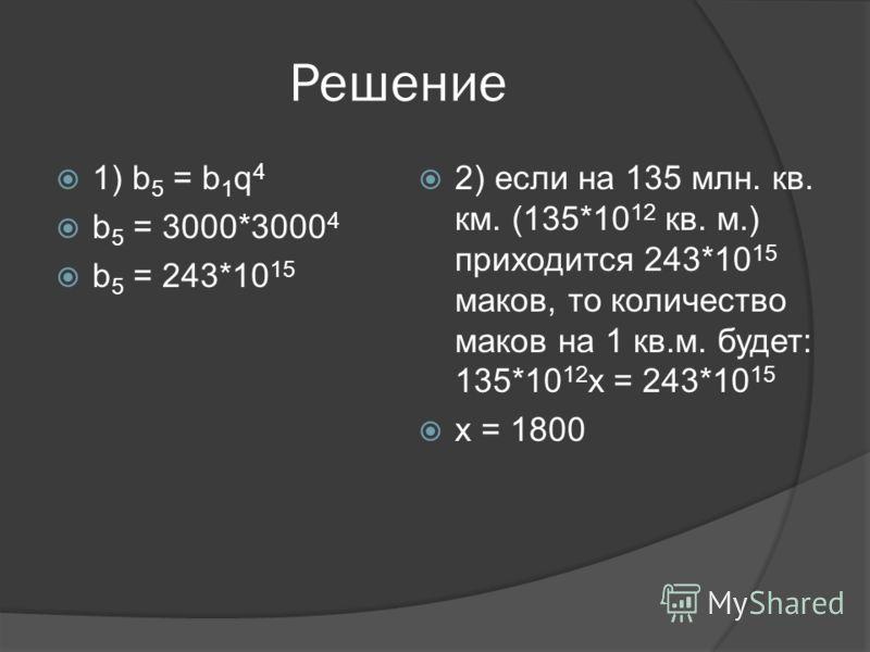 Решение 1) b 5 = b 1 q 4 b 5 = 3000*3000 4 b 5 = 243*10 15 2) если на 135 млн. кв. км. (135*10 12 кв. м.) приходится 243*10 15 маков, то количество маков на 1 кв.м. будет: 135*10 12 х = 243*10 15 х = 1800