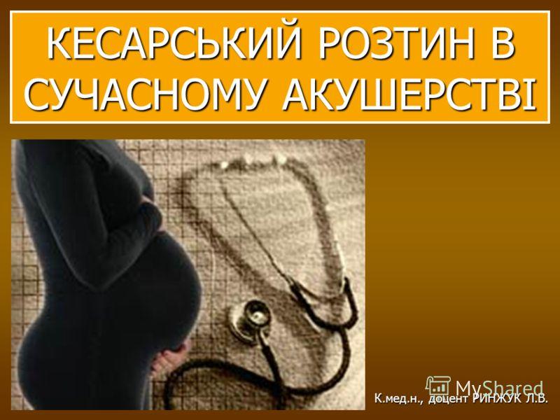 КЕСАРСЬКИЙ РОЗТИН В СУЧАСНОМУ АКУШЕРСТВІ К.мед.н., доцент РИНЖУК Л.В.