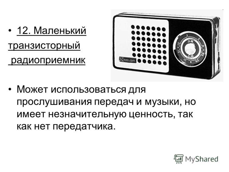 12. Маленький транзисторный радиоприемник Может использоваться для прослушивания передач и музыки, но имеет незначительную ценность, так как нет передатчика.