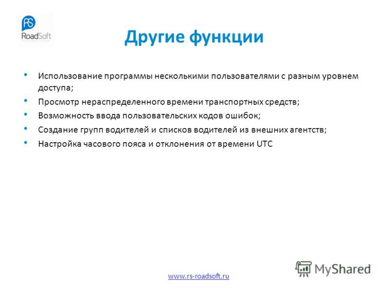 www.rs-roadsoft.ru Другие функции Использование программы несколькими пользователями с разным уровнем доступа; Просмотр нераспределенного времени транспортных средств; Возможность ввода пользовательских кодов ошибок; Создание групп водителей и списко