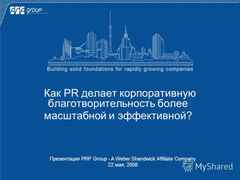 Как PR делает корпоративную благотворительность более масштабной и эффективной? Презентация PRP Group - A Weber Shandwick Affiliate Company 22 мая, 2008