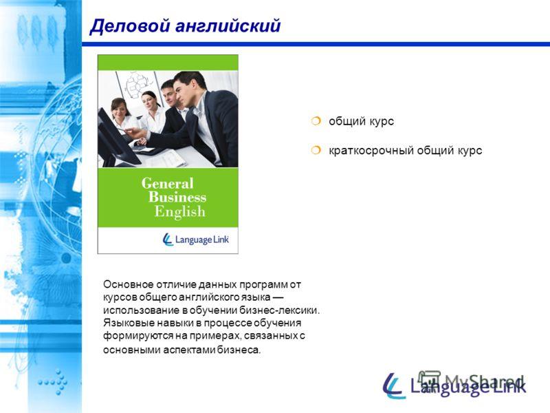 общий курс краткосрочный общий курс Деловой английский Основное отличие данных программ от курсов общего английского языка использование в обучении бизнес-лексики. Языковые навыки в процессе обучения формируются на примерах, связанных с основными асп
