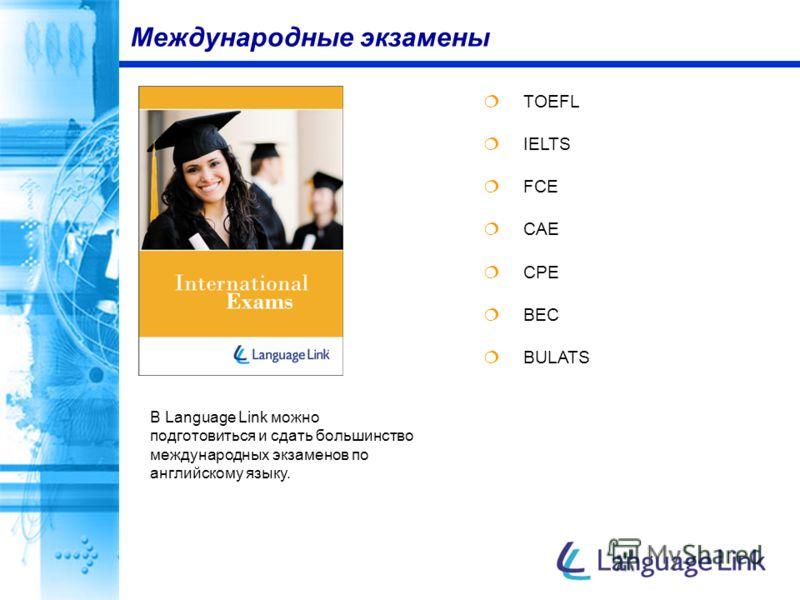 TOEFL IELTS FCE CAE CPE BEC BULATS Международные экзамены В Language Link можно подготовиться и сдать большинство международных экзаменов по английскому языку.