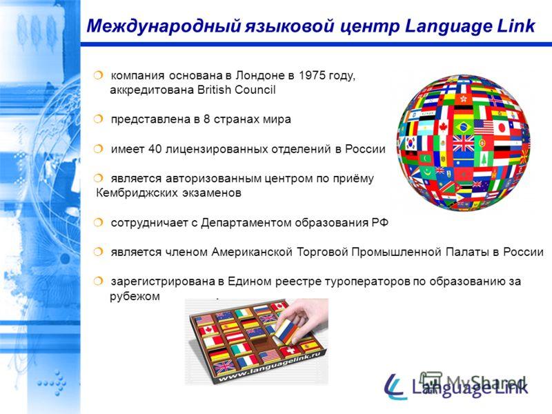 Международный языковой центр Language Link компания основана в Лондоне в 1975 году, аккредитована British Council представлена в 8 странах мира имеет 40 лицензированных отделений в России является авторизованным центром по приёму Кембриджских экзамен