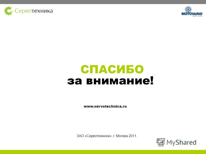 СПАСИБО за внимание! ЗАО «Сервотехника», г. Москва 2011. www.servotechnica.ru