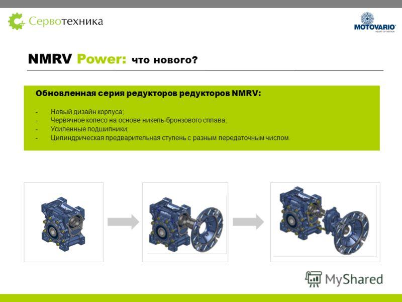 Обновленная серия редукторов редукторов NMRV: - Новый дизайн корпуса; -Червячное колесо на основе никель-бронзового сплава; -Усиленные подшипники; -Цилиндрическая предварительная ступень с разным передаточным числом. NMRV Power: что нового?