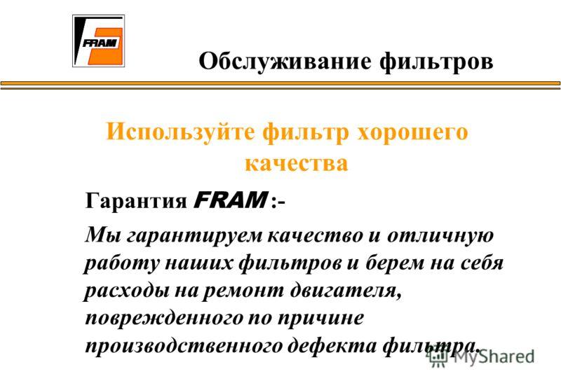 Используйте фильтр хорошего качества Гарантия FRAM :- Мы гарантируем качество и отличную работу наших фильтров и берем на себя расходы на ремонт двигателя, поврежденного по причине производственного дефекта фильтра. Обслуживание фильтров