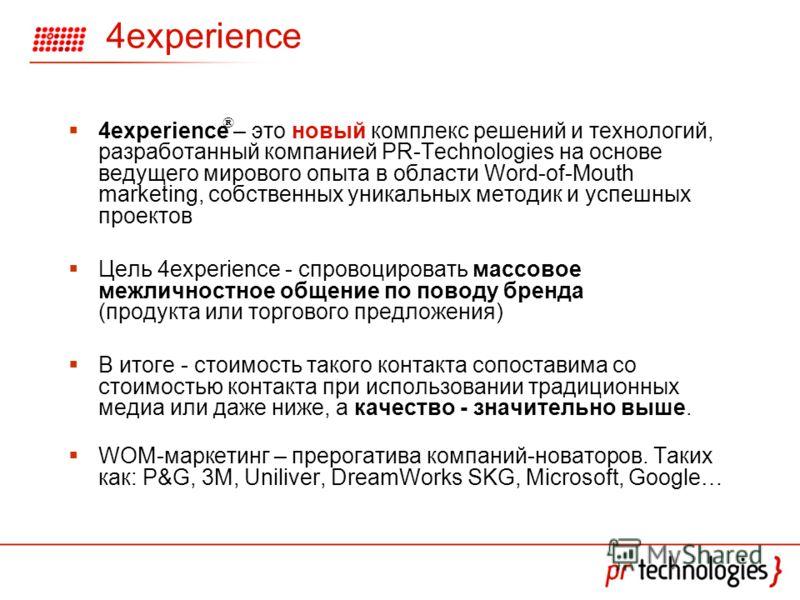 4experience – это новый комплекс решений и технологий, разработанный компанией PR-Technologies на основе ведущего мирового опыта в области Word-of-Mouth marketing, собственных уникальных методик и успешных проектов Цель 4experience - спровоцировать м