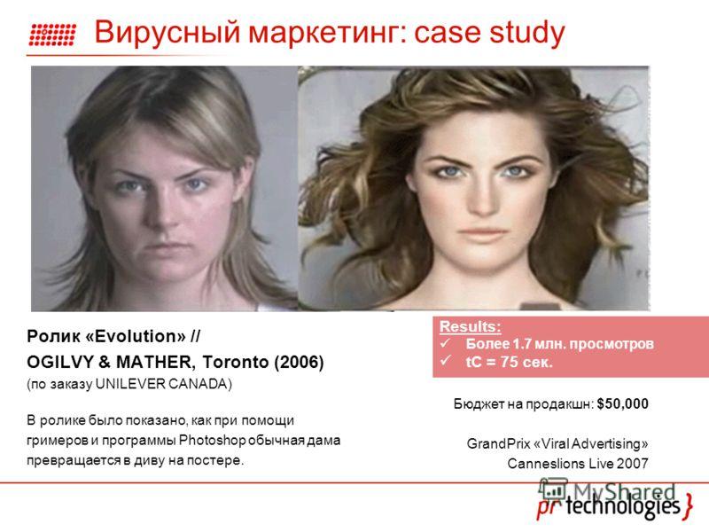 Вирусный маркетинг: case study Ролик «Evolution» // OGILVY & MATHER, Toronto (2006) (по заказу UNILEVER CANADA) В ролике было показано, как при помощи гримеров и программы Photoshop обычная дама превращается в диву на постере. Бюджет на продакшн: $50