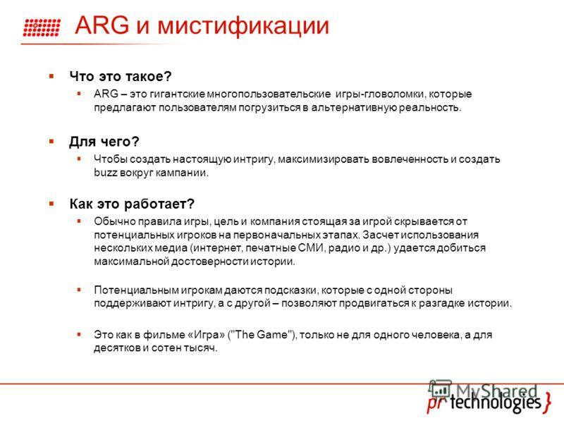 ARG и мистификации Что это такое? ARG – это гигантские многопользовательские игры-гловоломки, которые предлагают пользователям погрузиться в альтернативную реальность. Для чего? Чтобы создать настоящую интригу, максимизировать вовлеченность и создать