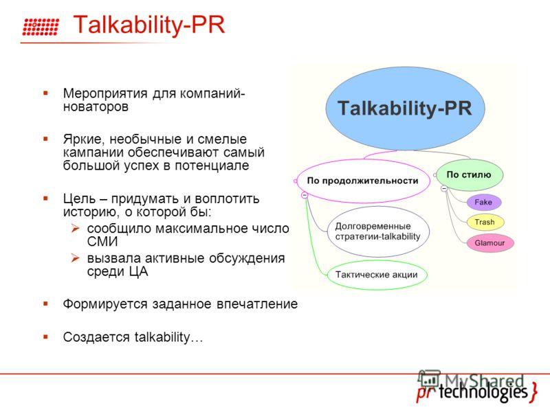 Talkability-PR Мероприятия для компаний- новаторов Яркие, необычные и смелые кампании обеспечивают самый большой успех в потенциале Цель – придумать и воплотить историю, о которой бы: сообщило максимальное число СМИ вызвала активные обсуждения среди
