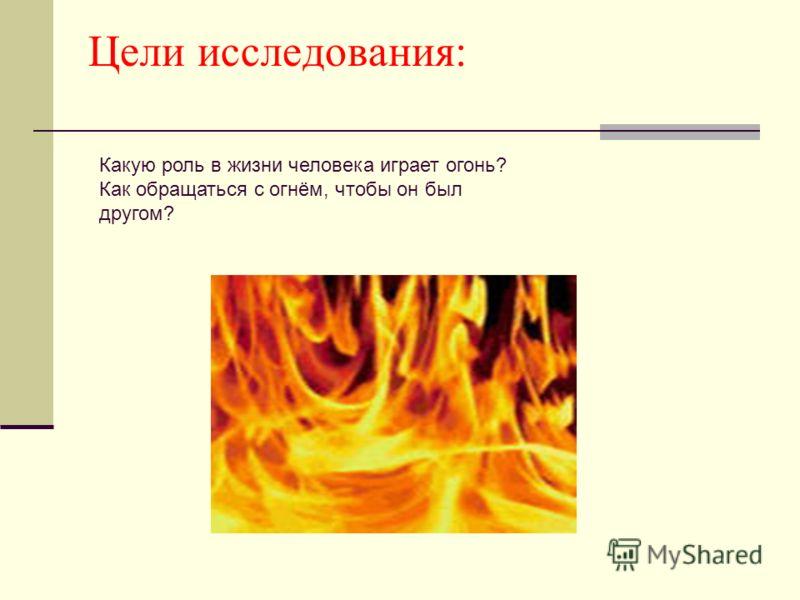 Цели исследования: Какую роль в жизни человека играет огонь? Как обращаться с огнём, чтобы он был другом?