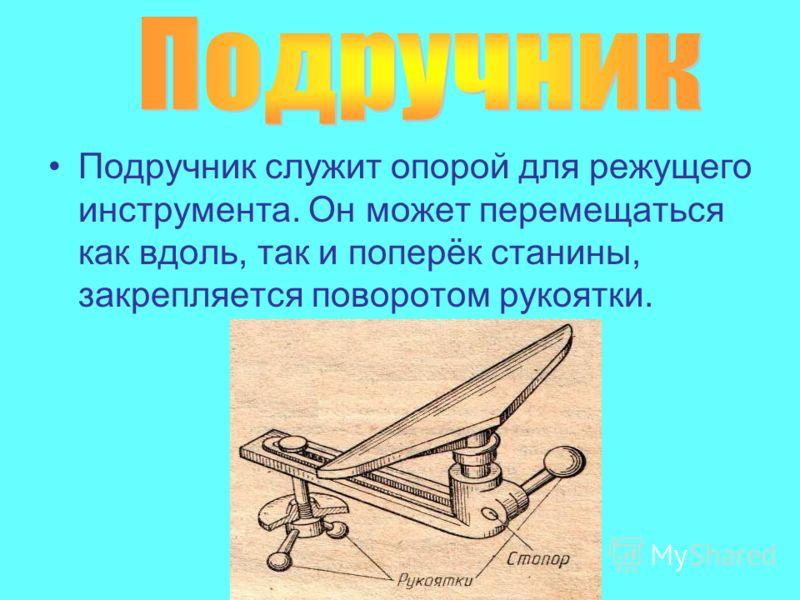 Подручник служит опорой для режущего инструмента. Он может перемещаться как вдоль, так и поперёк станины, закрепляется поворотом рукоятки.