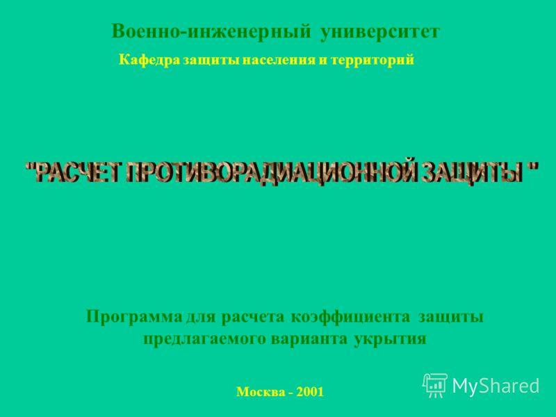 Программа для расчета коэффициента защиты предлагаемого варианта укрытия Москва - 2001 Военно-инженерный университет Кафедра защиты населения и территорий