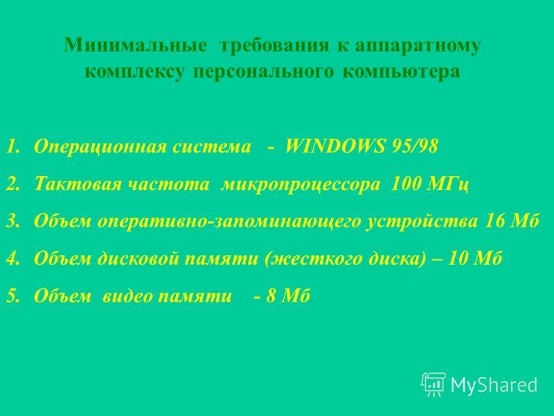 Минимальные требования к аппаратному комплексу персонального компьютера 1.Операционная система - WINDOWS 95/98 2.Тактовая частота микропроцессора 100 МГц 3.Объем оперативно-запоминающего устройства 16 Мб 4.Объем дисковой памяти (жесткого диска) – 10