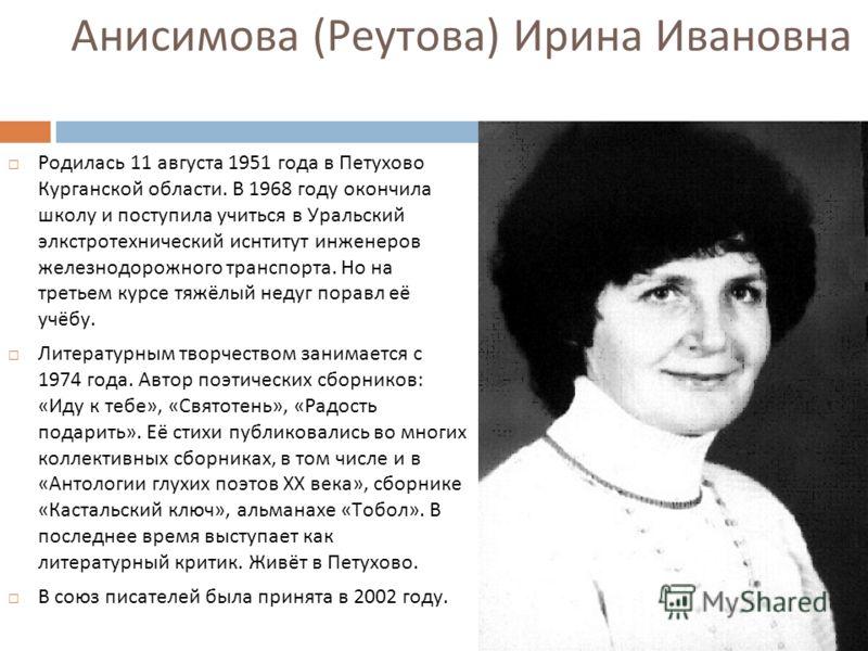 Анисимова (Реутова) Ирина Ивановна Родилась 11 августа 1951 года в Петухово Курганской области. В 1968 году окончила школу и поступила учиться в Уральский элкстротехнический иснтитут инженеров железнодорожного транспорта. Но на третьем курсе тяжёлый