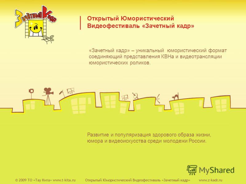 Открытый Юмористический Видеофестиваль «Зачетный кадр» Развитие и популяризация здорового образа жизни, юмора и видеоискусства среди молодежи России. «Зачетный кадр» – уникальный юмористический формат соединяющий представления КВНа и видеотрансляции