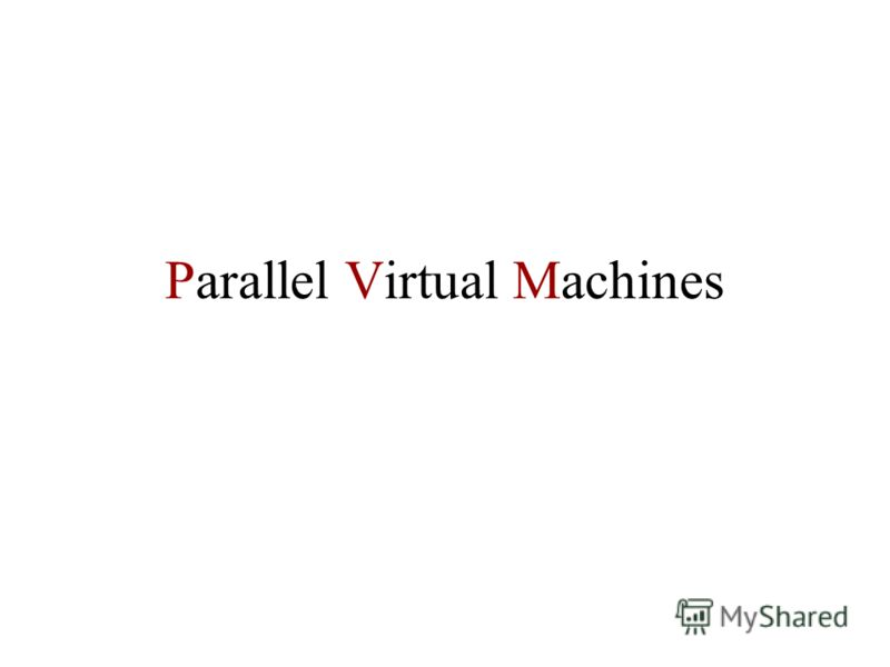 Parallel Virtual Machines