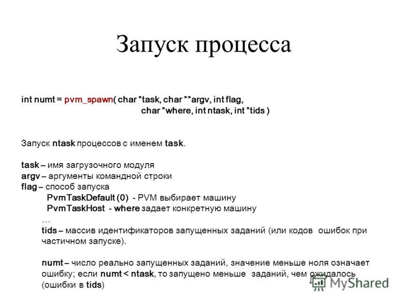 int numt = pvm_spawn( char *task, char **argv, int flag, char *where, int ntask, int *tids ) Запуск ntask процессов с именем task. task – имя загрузочного модуля argv – аргументы командной строки flag – способ запуска PvmTaskDefault (0) - PVM выбирае