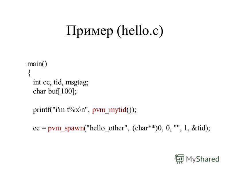 Пример (hello.c) main() { int cc, tid, msgtag; char buf[100]; printf(i'm t%x\n, pvm_mytid()); cc = pvm_spawn(hello_other, (char**)0, 0, , 1, &tid);
