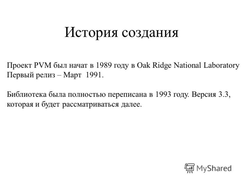 История создания Проект PVM был начат в 1989 году в Oak Ridge National Laboratory Первый релиз – Март 1991. Библиотека была полностью переписана в 1993 году. Версия 3.3, которая и будет рассматриваться далее.