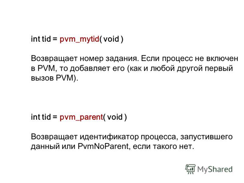 int tid = pvm_mytid( void ) Возвращает номер задания. Если процесс не включен в PVM, то добавляет его (как и любой другой первый вызов PVM). int tid = pvm_parent( void ) Возвращает идентификатор процесса, запустившего данный или PvmNoParent, если так