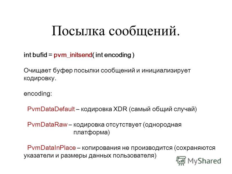 Посылка сообщений. int bufid = pvm_initsend( int encoding ) Очищает буфер посылки сообщений и инициализирует кодировку. encoding: PvmDataDefault – кодировка XDR (самый общий случай) PvmDataRaw – кодировка отсутствует (однородная платформа) PvmDataInP