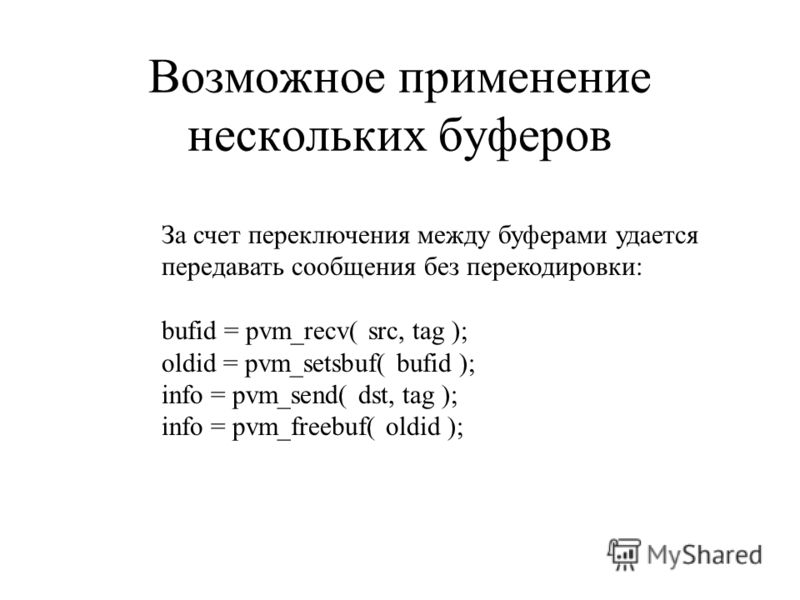 Возможное применение нескольких буферов За счет переключения между буферами удается передавать сообщения без перекодировки: bufid = pvm_recv( src, tag ); oldid = pvm_setsbuf( bufid ); info = pvm_send( dst, tag ); info = pvm_freebuf( oldid );