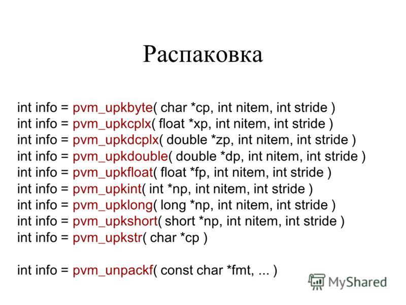 Распаковка int info = pvm_upkbyte( char *cp, int nitem, int stride ) int info = pvm_upkcplx( float *xp, int nitem, int stride ) int info = pvm_upkdcplx( double *zp, int nitem, int stride ) int info = pvm_upkdouble( double *dp, int nitem, int stride )
