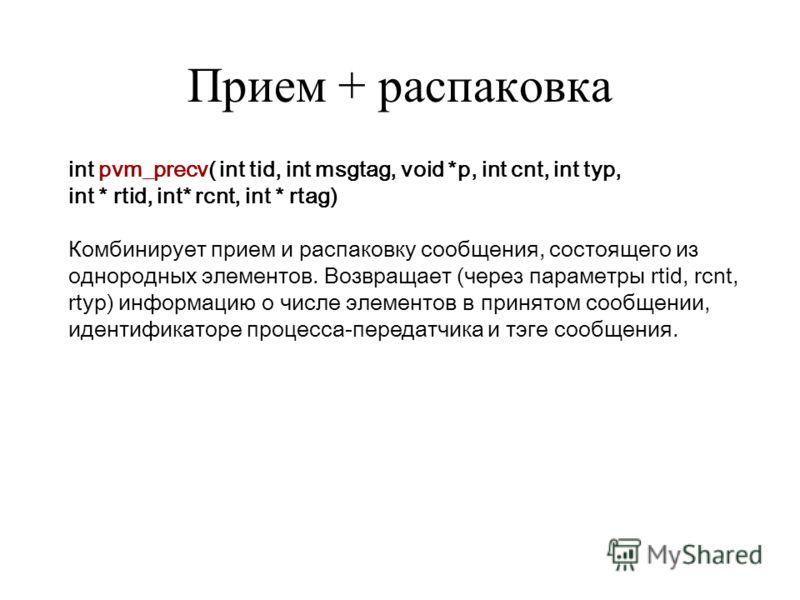 Прием + распаковка int pvm_precv( int tid, int msgtag, void *p, int cnt, int typ, int * rtid, int* rcnt, int * rtag) Комбинирует прием и распаковку сообщения, состоящего из однородных элементов. Возвращает (через параметры rtid, rcnt, rtyp) информаци