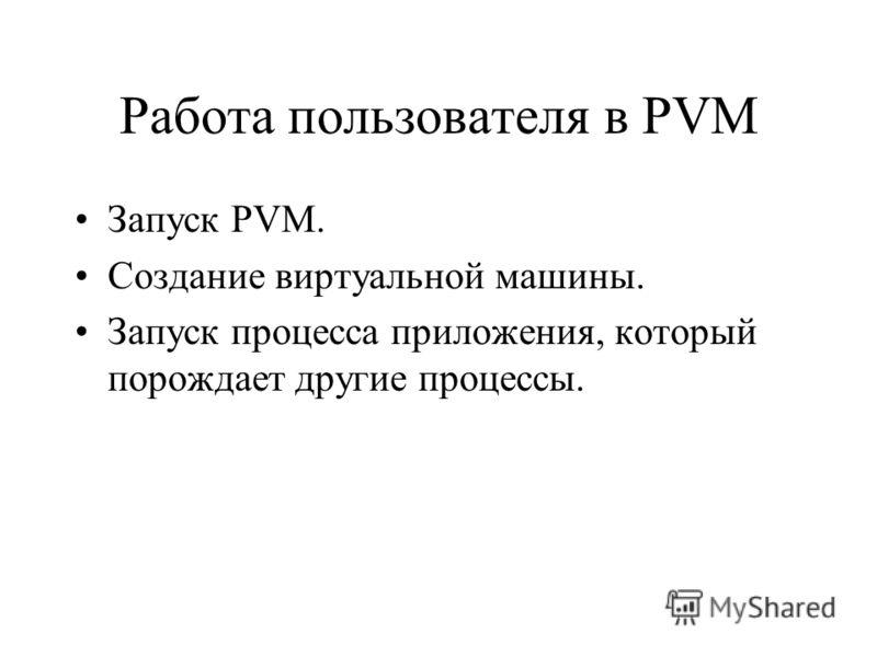 Работа пользователя в PVM Запуск PVM. Создание виртуальной машины. Запуск процесса приложения, который порождает другие процессы.