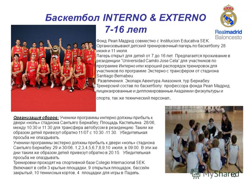 10 Баскетбол INTERNO & EXTERNO 7-16 лет Фонд Реал Мадрид совместно с Institucion Educativa SEK. Организовывают детский тренировочный лагерь по баскетболу 28 июня и 11 июля. Лагерь открыт для детей от 7 до 16 лет. Предлагается проживание в резиденции