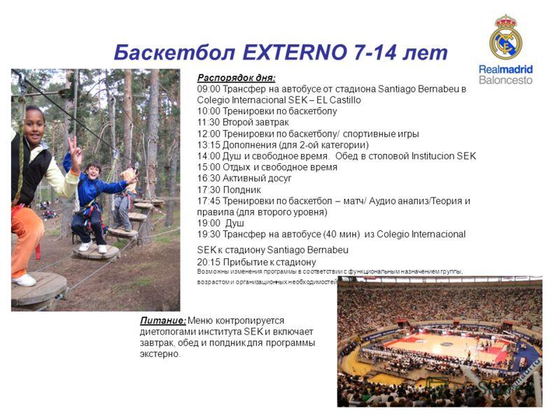 12 Баскетбол EXTERNO 7-14 лет Распорядок дня: 09:00 Трансфер на автобусе от стадиона Santiago Bernabeu в Colegio Internacional SEK – EL Castillo 10:00 Тренировки по баскетболу 11:30 Второй завтрак 12:00 Тренировки по баскетболу/ спортивные игры 13:15