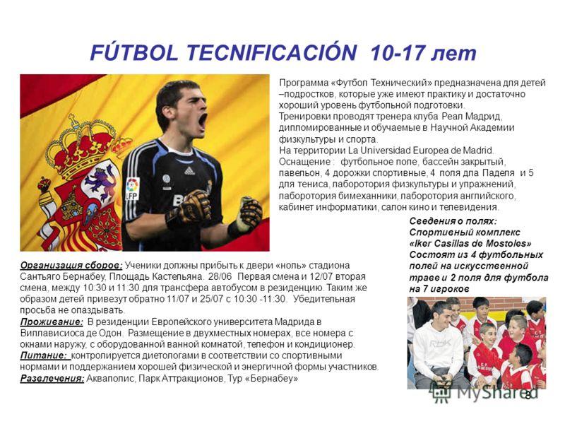 8 FÚTBOL TECNIFICACIÓN 10-17 лет Программа «Футбол Технический» предназначена для детей –подростков, которые уже имеют практику и достаточно хороший уровень футбольной подготовки. Тренировки проводят тренера клуба Реал Мадрид, дипломированные и обуча
