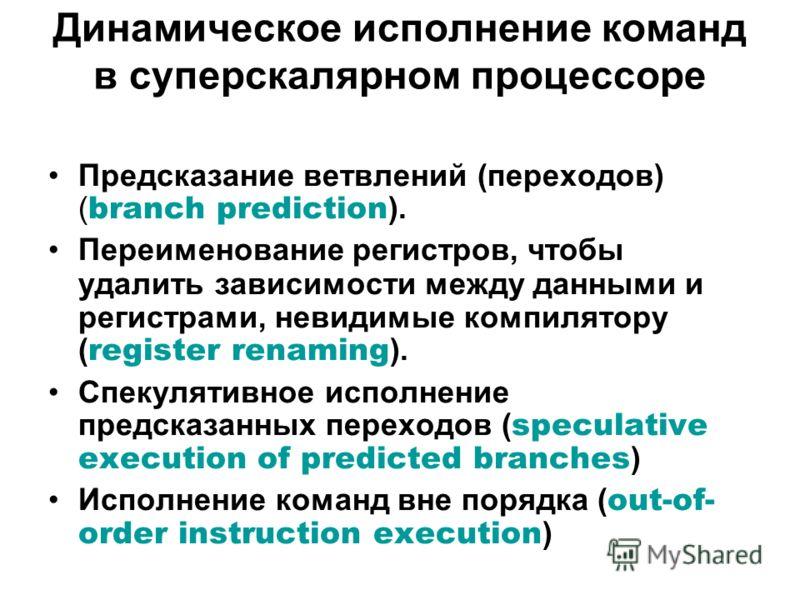 Динамическое исполнение команд в суперскалярном процессоре Предсказание ветвлений (переходов) ( branch prediction ). Переименование регистров, чтобы удалить зависимости между данными и регистрами, невидимые компилятору ( register renaming ). Спекулят