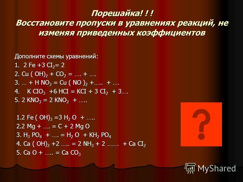 Порешайка! ! ! Восстановите пропуски в уравнениях реакций, не изменяя приведенных коэффициентов Дополните схемы уравнений: 1. 2 Fe +3 CI 2 = 2 2. Cu ( OH) 2 + CO 2 = …. + …. 3. … + H NO 3 = Cu ( NO ) 2 +….. + …. 4. K CIO 3 +6 HCI = KCI + 3 CI 2 + 3….