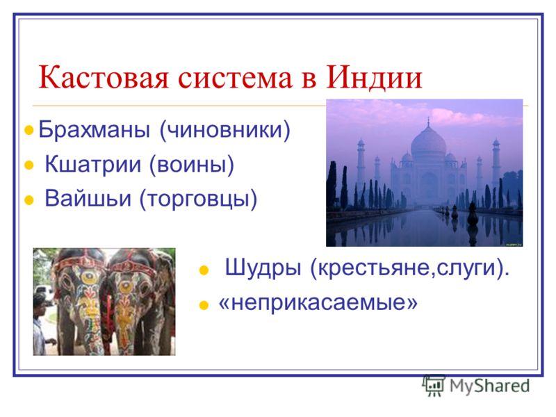 Кастовая система в Индии Брахманы (чиновники) Кшатрии (воины) Вайшьи (торговцы) Шудры (крестьяне,слуги). «неприкасаемые»